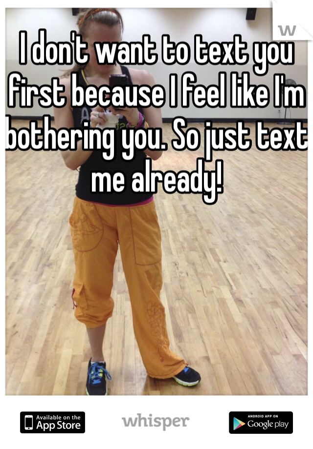 I don't want to text you first because I feel like I'm bothering you. So just text me already!