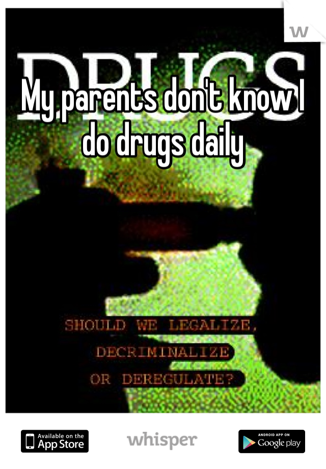 My parents don't know I do drugs daily