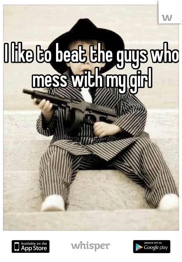 I like to beat the guys who mess with my girl