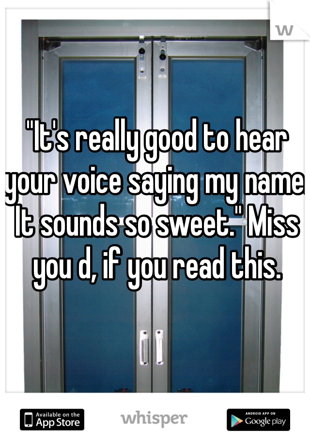 """It's really good to hear your voice saying my name. It sounds so sweet."" Miss you d, if you read this."