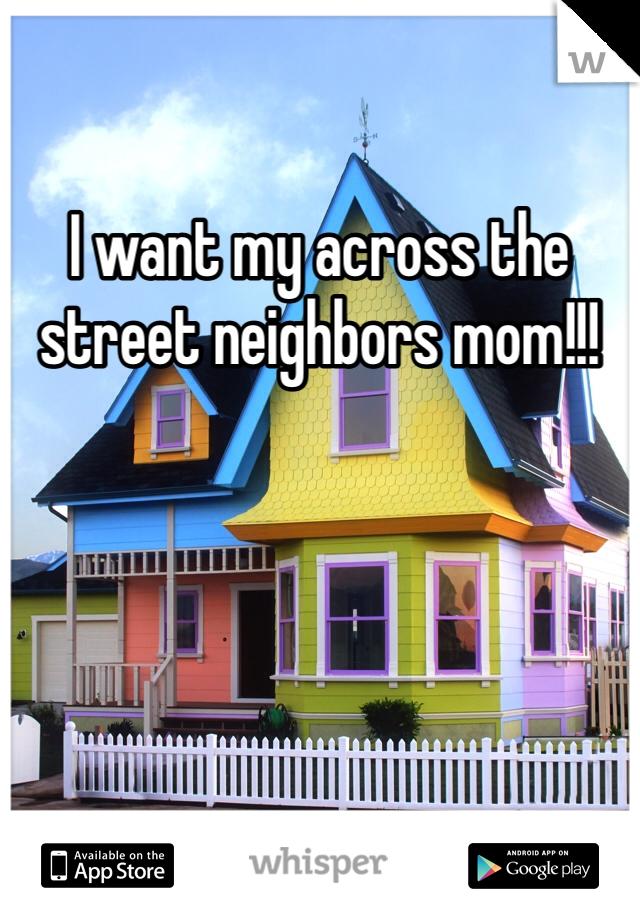 I want my across the street neighbors mom!!!