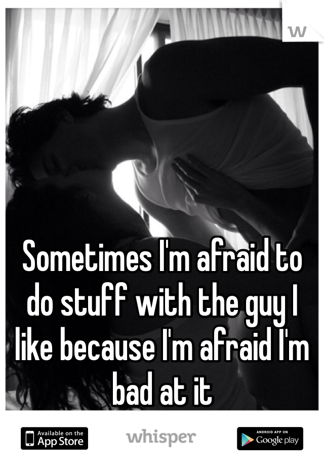 Sometimes I'm afraid to do stuff with the guy I like because I'm afraid I'm bad at it