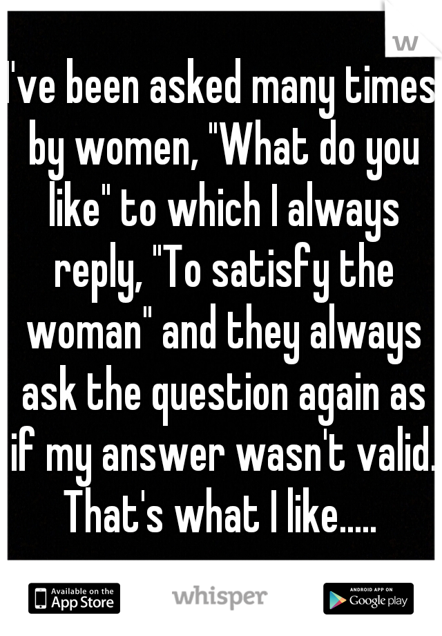 "I've been asked many times by women, ""What do you like"" to which I always reply, ""To satisfy the woman"" and they always ask the question again as if my answer wasn't valid. That's what I like....."