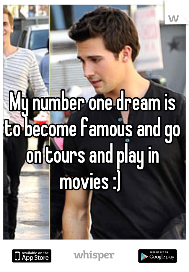 My number one dream is to become famous and go on tours and play in movies :)