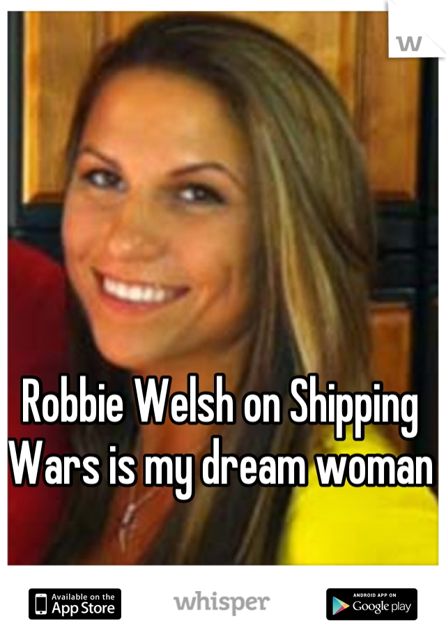 Robbie Welsh on Shipping Wars is my dream woman