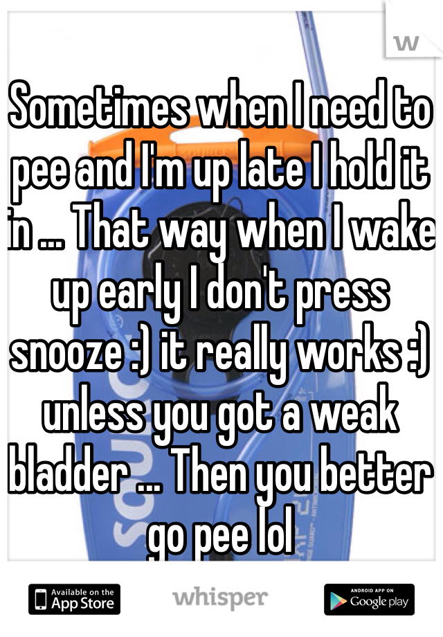 Sometimes when I need to pee and I'm up late I hold it in ... That way when I wake up early I don't press snooze :) it really works :) unless you got a weak bladder ... Then you better go pee lol