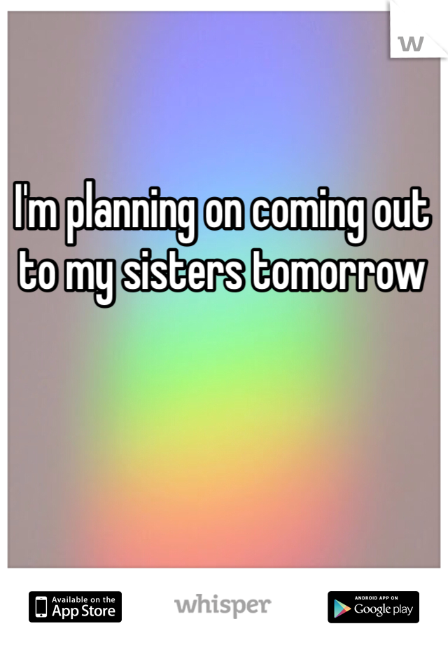 I'm planning on coming out to my sisters tomorrow