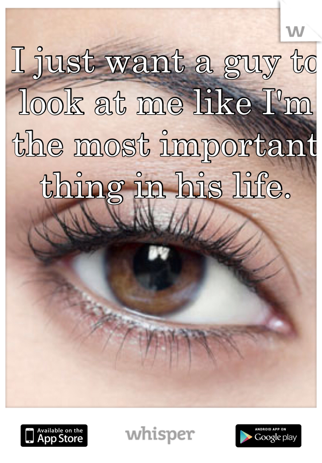 I just want a guy to look at me like I'm the most important thing in his life.