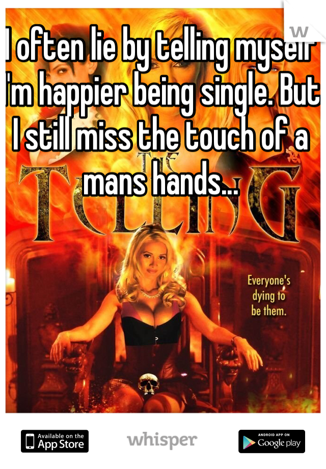 I often lie by telling myself I'm happier being single. But I still miss the touch of a mans hands...