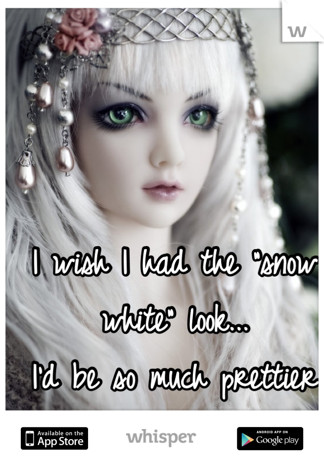 """I wish I had the """"snow white"""" look... I'd be so much prettier then..."""