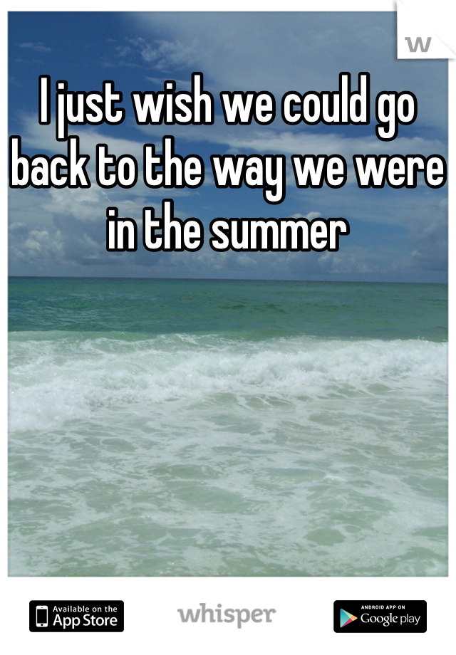 I just wish we could go back to the way we were in the summer