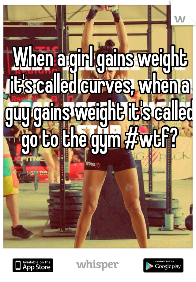 When a girl gains weight it's called curves, when a guy gains weight it's called go to the gym #wtf?