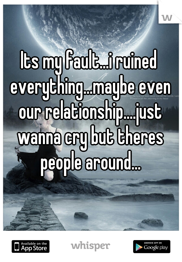 Its my fault...i ruined everything...maybe even our relationship....just wanna cry but theres people around...