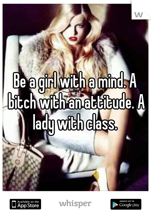 Be a girl with a mind. A bitch with an attitude. A lady with class.