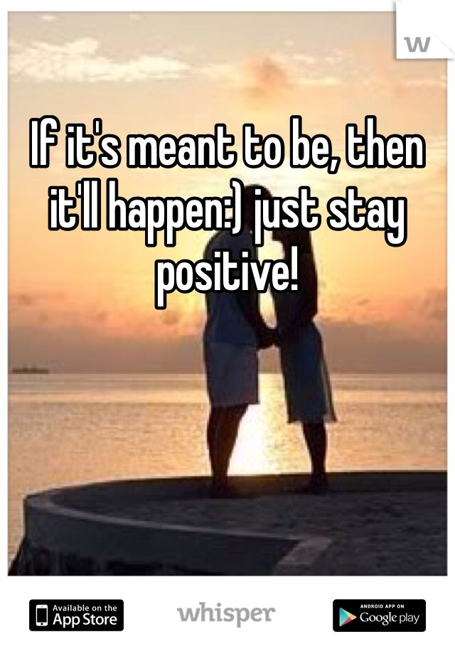 If it's meant to be, then it'll happen:) just stay positive!