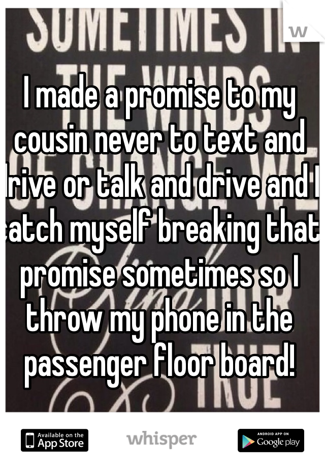I made a promise to my cousin never to text and drive or talk and drive and I catch myself breaking that promise sometimes so I throw my phone in the passenger floor board!