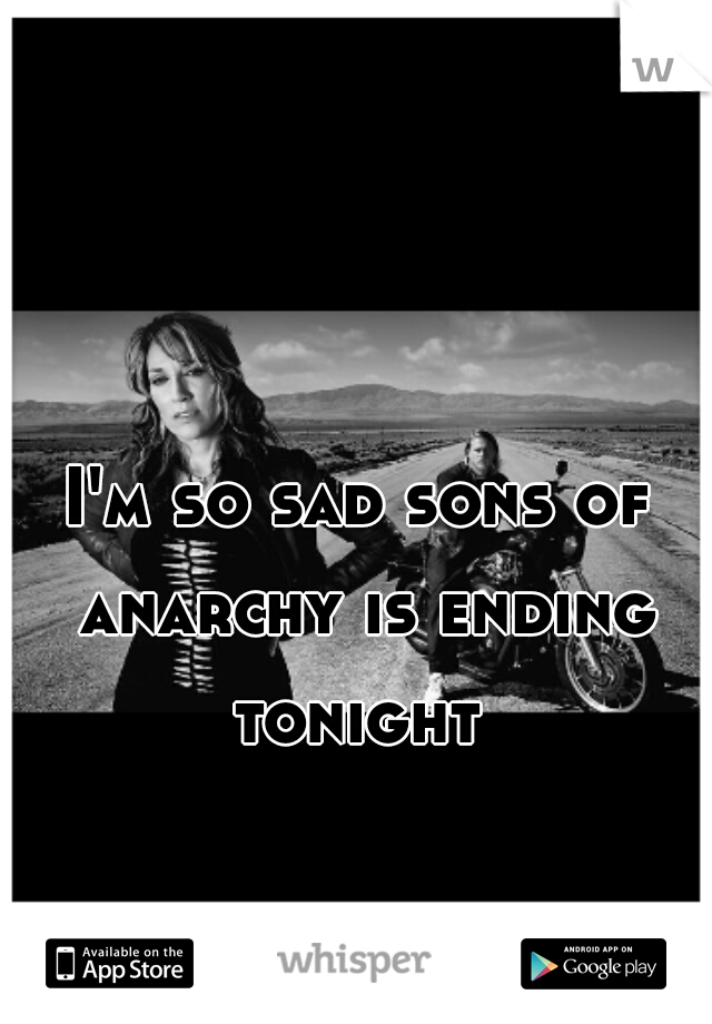 I'm so sad sons of anarchy is ending tonight