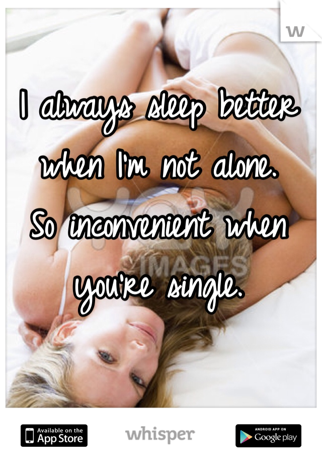I always sleep better when I'm not alone. So inconvenient when you're single.