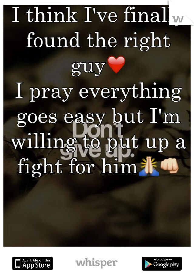 I think I've finally found the right guy❤️ I pray everything goes easy but I'm willing to put up a fight for him🙏👊