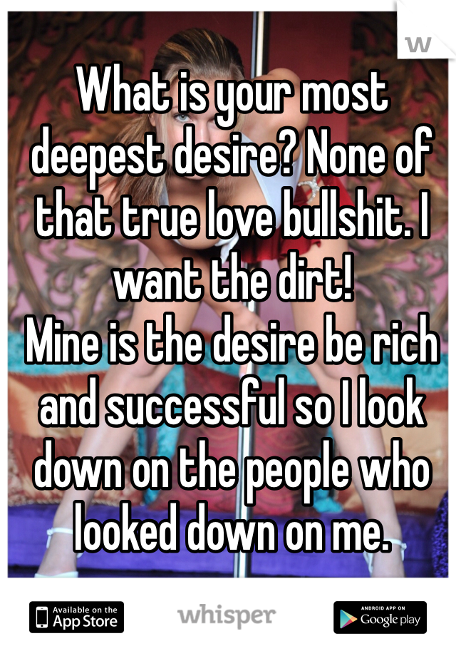 What is your most deepest desire? None of that true love bullshit. I want the dirt! Mine is the desire be rich and successful so I look down on the people who looked down on me.