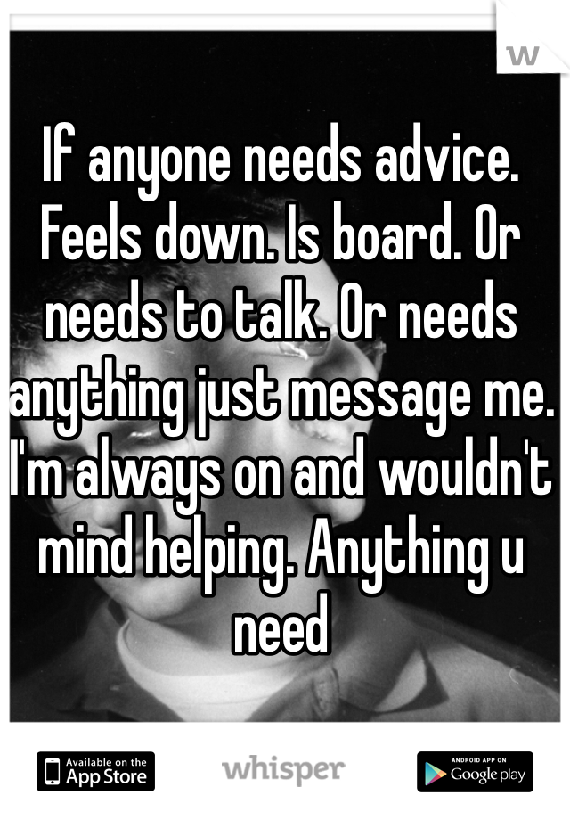 If anyone needs advice. Feels down. Is board. Or needs to talk. Or needs anything just message me. I'm always on and wouldn't mind helping. Anything u need