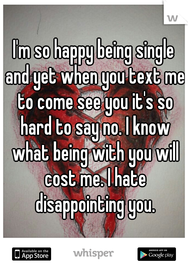 I'm so happy being single and yet when you text me to come see you it's so hard to say no. I know what being with you will cost me. I hate disappointing you.