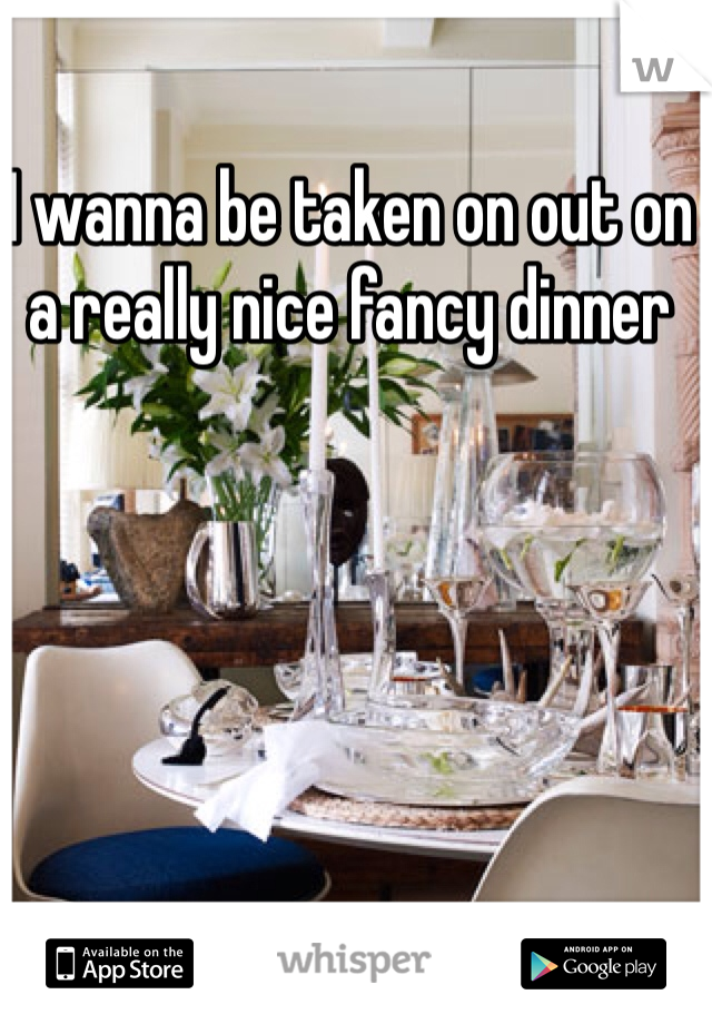 I wanna be taken on out on a really nice fancy dinner