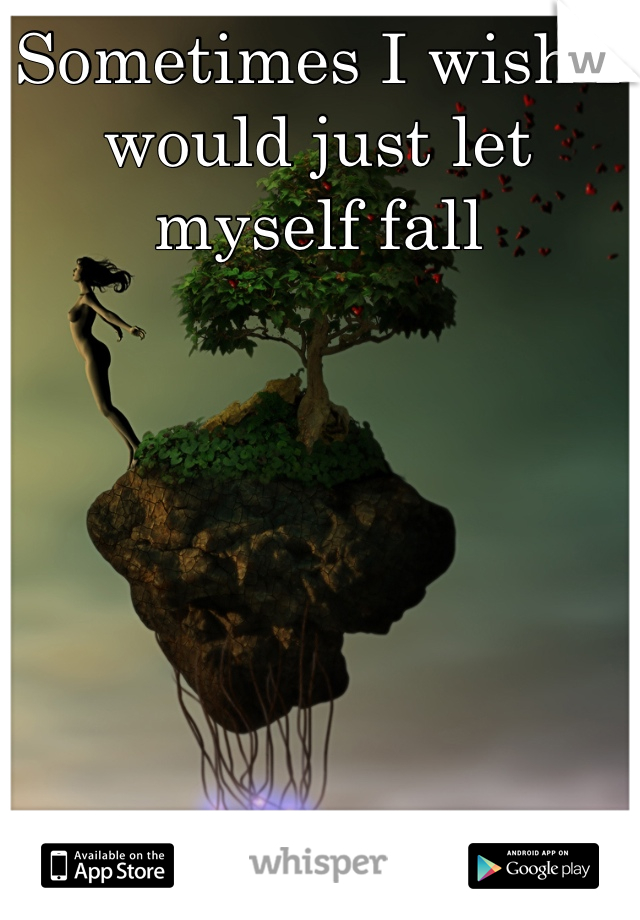 Sometimes I wish I would just let myself fall