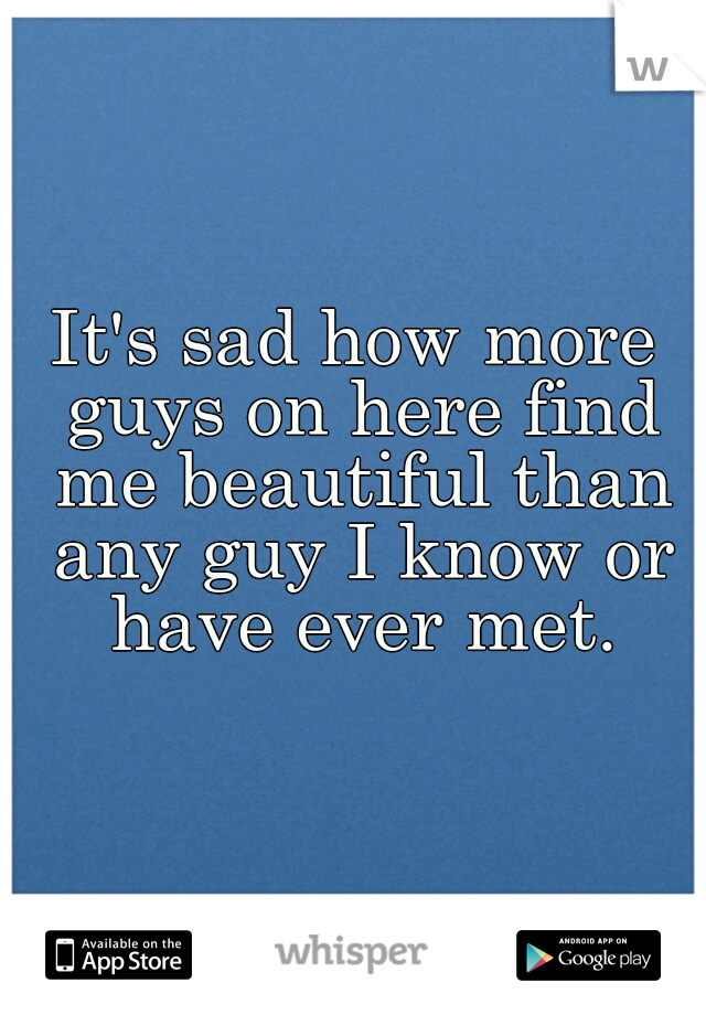 It's sad how more guys on here find me beautiful than any guy I know or have ever met.