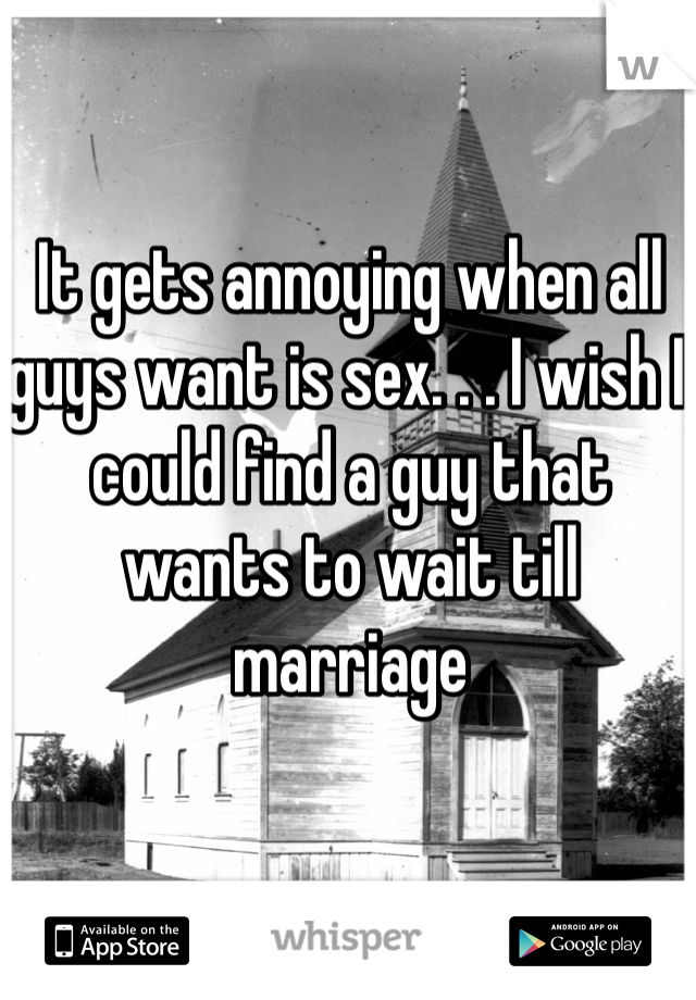 It gets annoying when all guys want is sex. . . I wish I could find a guy that wants to wait till marriage