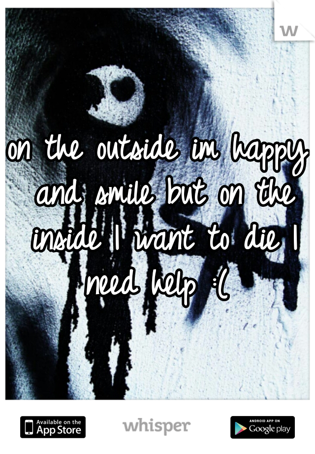 on the outside im happy and smile but on the inside I want to die I need help :(