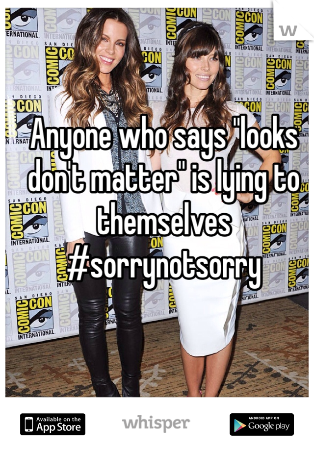 """Anyone who says """"looks don't matter"""" is lying to themselves #sorrynotsorry"""