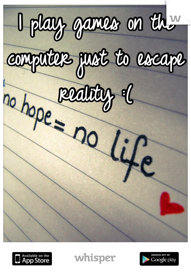 I play games on the computer just to escape reality :(