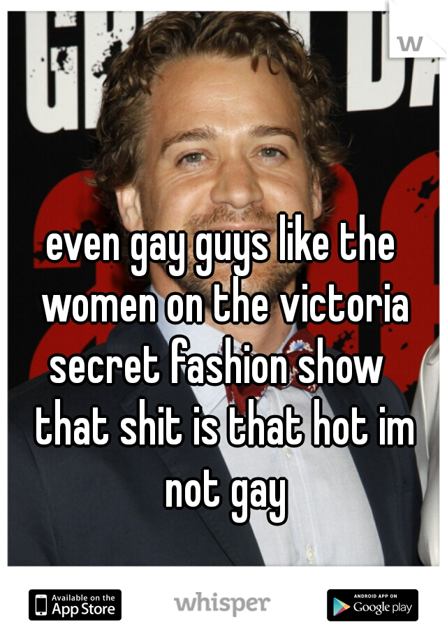 even gay guys like the women on the victoria secret fashion show   that shit is that hot im not gay