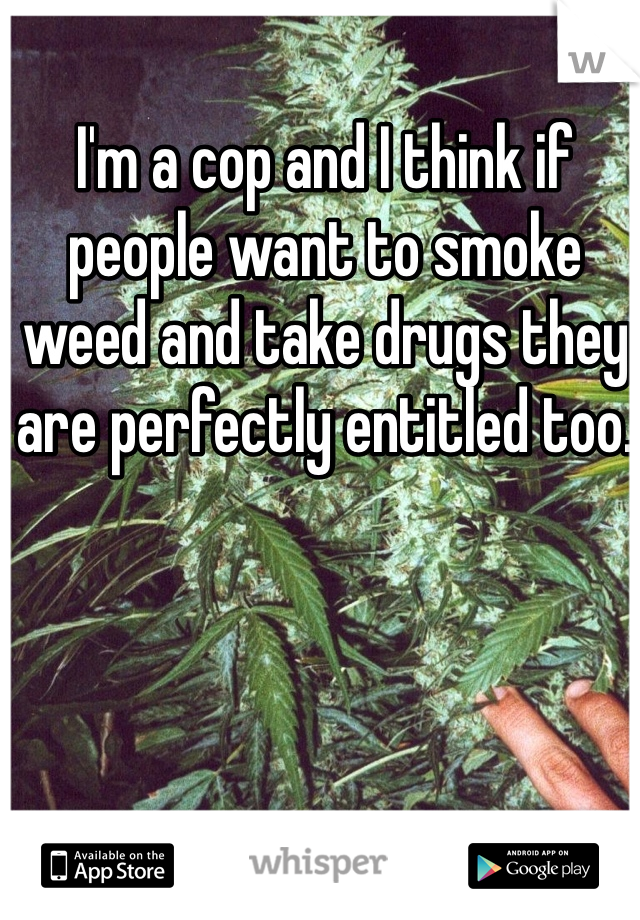 I'm a cop and I think if people want to smoke weed and take drugs they are perfectly entitled too.