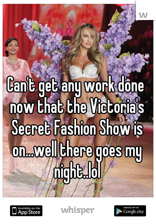 Can't get any work done now that the Victoria's Secret Fashion Show is on...well there goes my night..lol