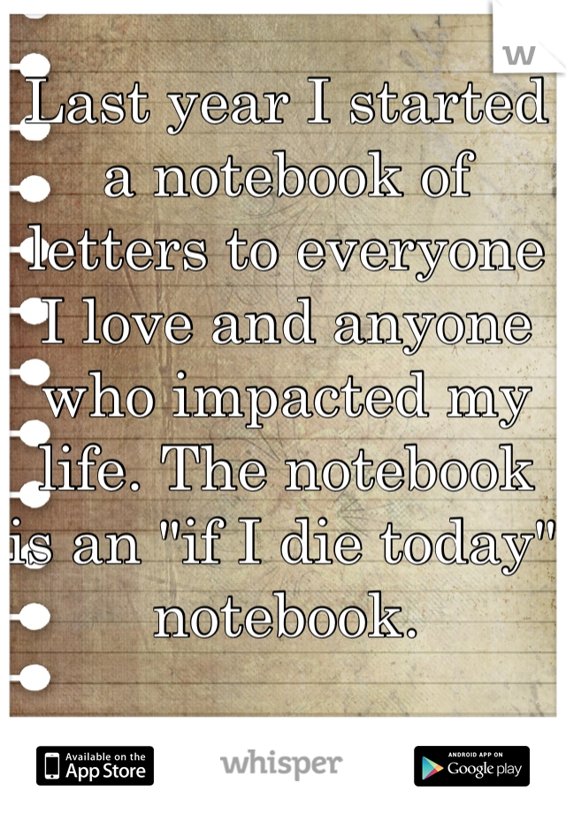 "Last year I started a notebook of letters to everyone I love and anyone who impacted my life. The notebook is an ""if I die today"" notebook."
