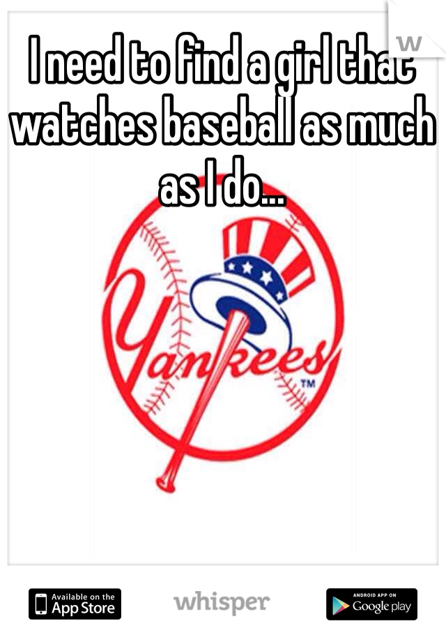 I need to find a girl that watches baseball as much as I do...