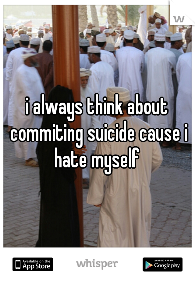 i always think about commiting suicide cause i hate myself
