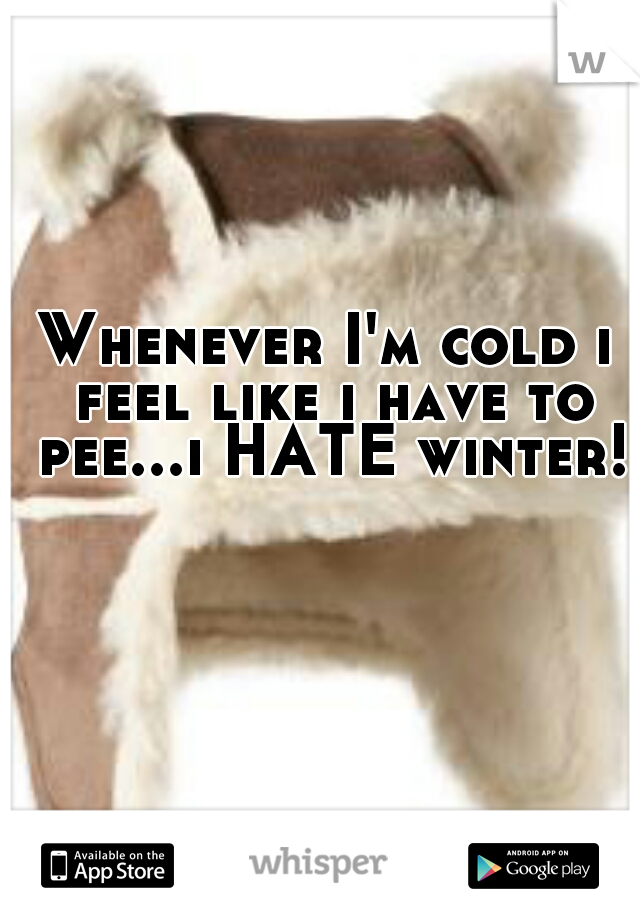 Whenever I'm cold i feel like i have to pee...i HATE winter!