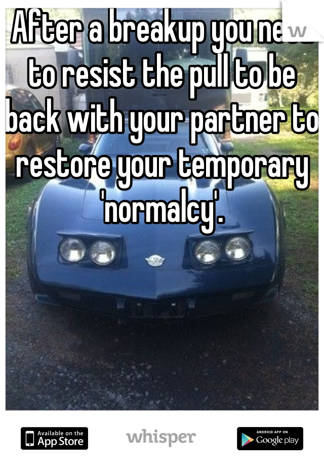 After a breakup you need to resist the pull to be back with your partner to restore your temporary 'normalcy'.