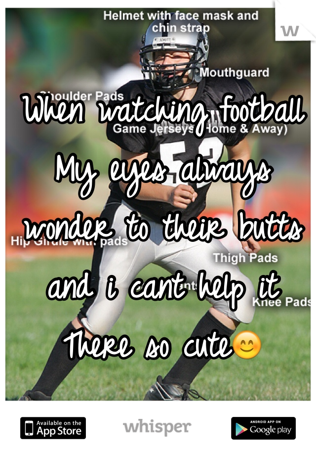 When watching football My eyes always wonder to their butts and i cant help it  There so cute😊