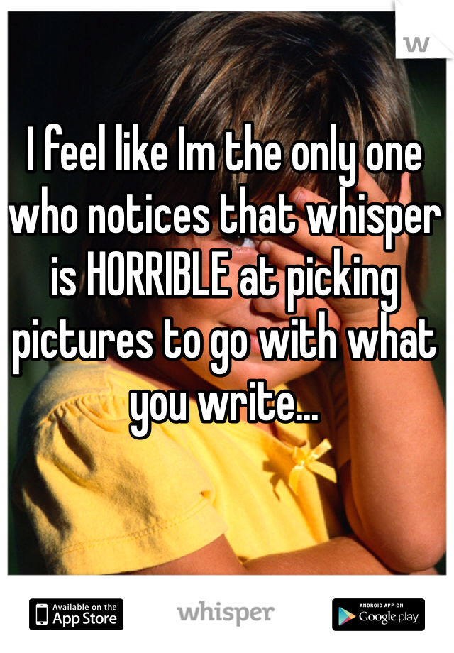 I feel like Im the only one who notices that whisper is HORRIBLE at picking pictures to go with what you write...