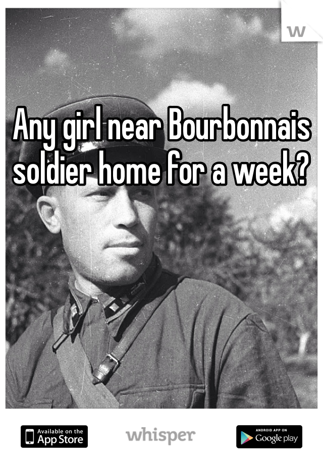 Any girl near Bourbonnais soldier home for a week?
