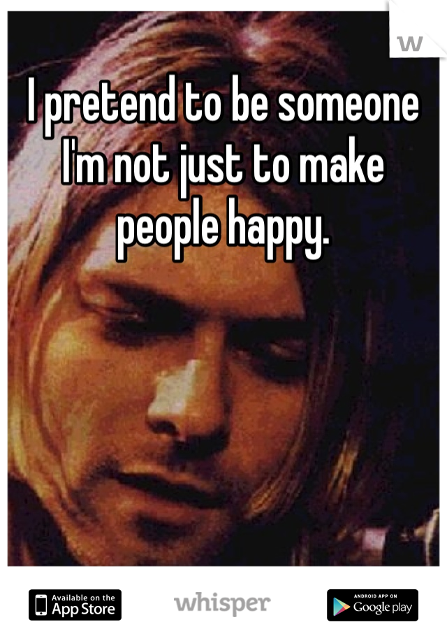 I pretend to be someone I'm not just to make people happy.