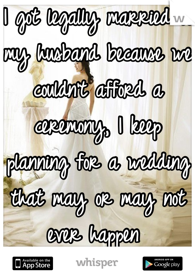 I got legally married to my husband because we couldn't afford a ceremony, I keep planning for a wedding that may or may not ever happen