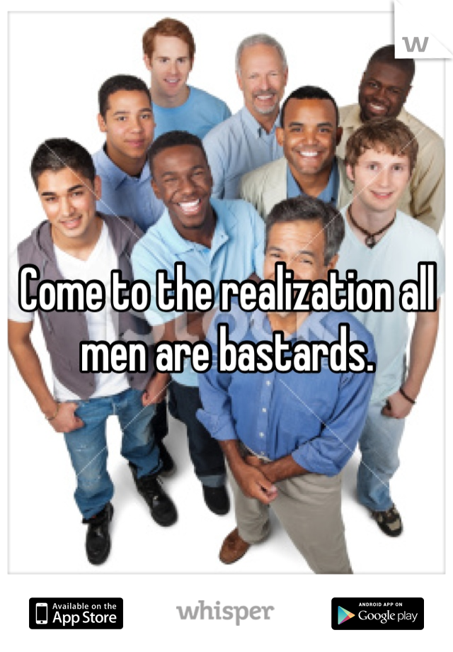 Come to the realization all men are bastards.