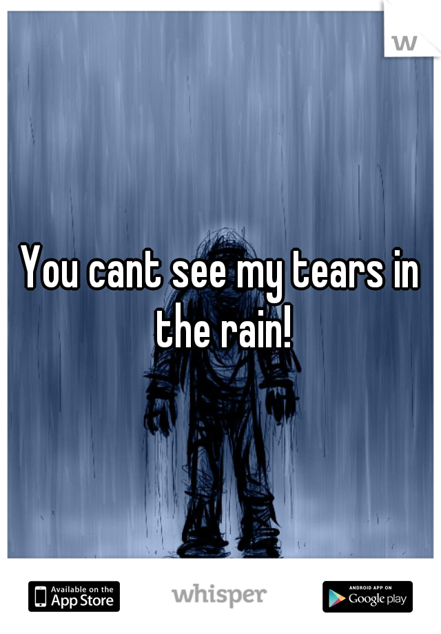 You cant see my tears in the rain!