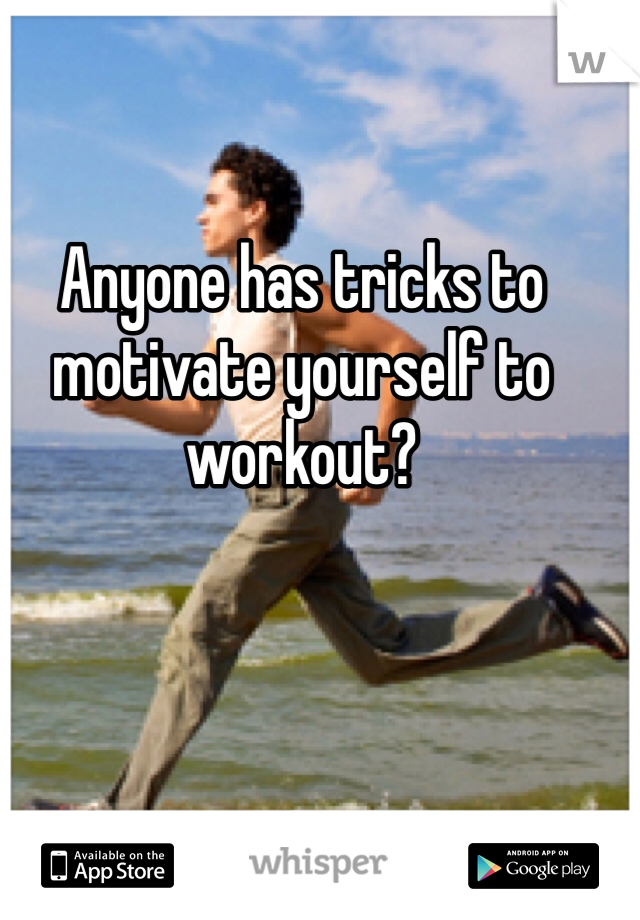 Anyone has tricks to motivate yourself to workout?