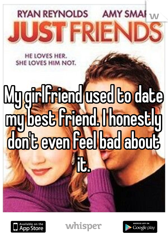 My girlfriend used to date my best friend. I honestly don't even feel bad about it.